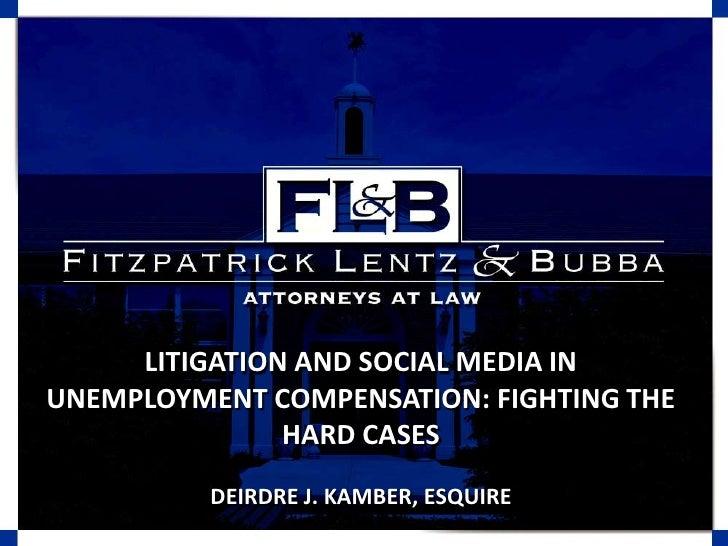 LITIGATION AND SOCIAL MEDIA IN UNEMPLOYMENT COMPENSATION: FIGHTING THE HARD CASES<br />DEIRDRE J. KAMBER, ESQUIRE<br />