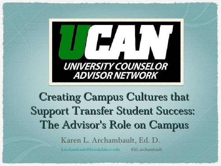 Creating Campus Cultures thatSupport Transfer Student Success: The Advisors Role on Campus      Karen L. Archambault, Ed. ...