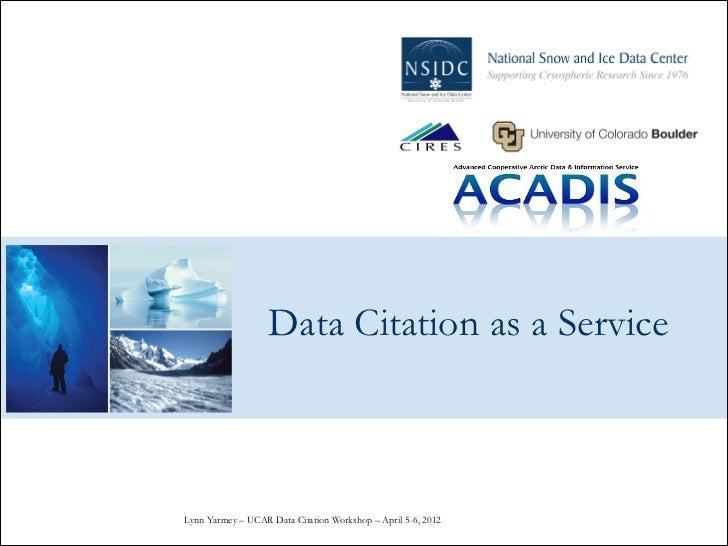 Data Citation as a ServiceLynn Yarmey – UCAR Data Citation Workshop – April 5-6, 2012