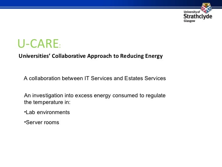 U-CARE :   Universities' Collaborative Approach to Reducing Energy A collaboration between IT Services and Estates Service...