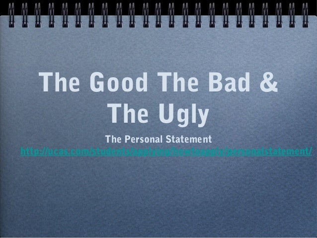 The Good The Bad & The Ugly The Personal Statement http://ucas.com/students/applying/howtoapply/personalstatement/