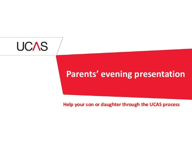 Parents' evening presentation Help your son or daughter through the UCAS process