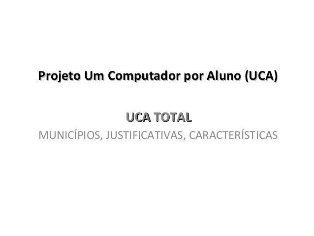 Projeto Um Computador por Aluno (UCA)Projeto Um Computador por Aluno (UCA) UCA TOTALUCA TOTAL MUNICÍPIOS, JUSTIFICATIVAS, ...