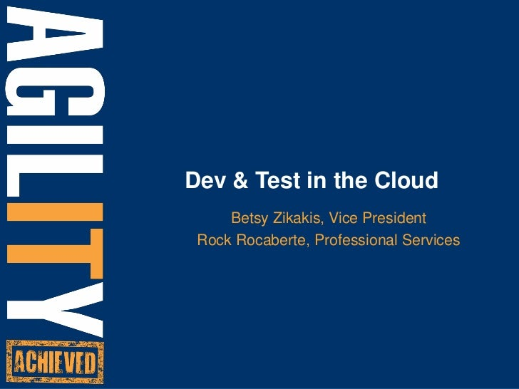 Dev & Test in the Cloud<br />Betsy Zikakis, Vice President<br />Rock Rocaberte, Professional Services  <br />