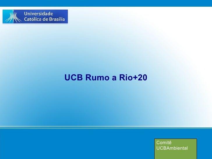 UCB Rumo a Rio+20                    Comitê                    UCBAmbiental