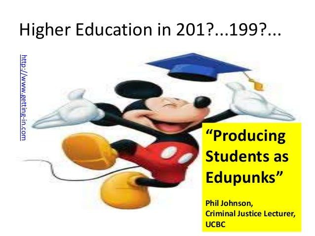 "Higher Education in 201?...199?... http://www.getting-in.com  ""Producing Students as Edupunks"" Phil Johnson, Criminal Just..."