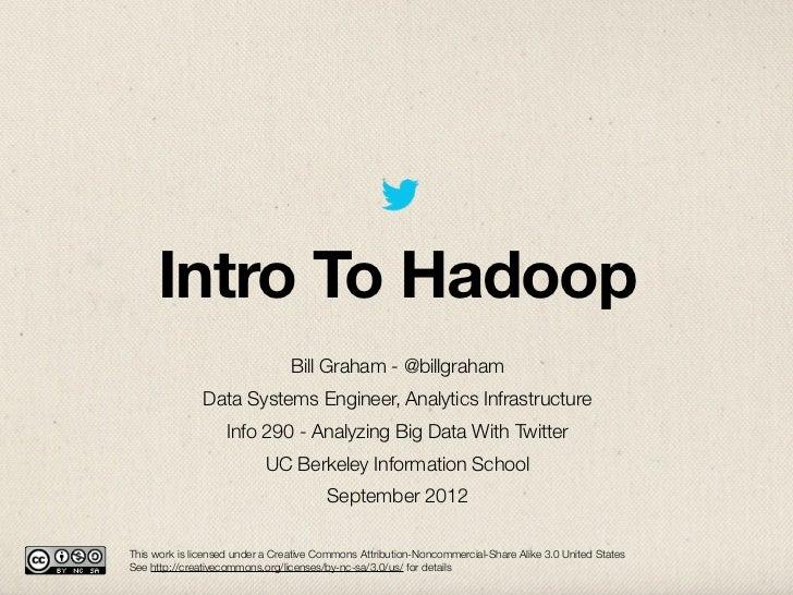 Intro To Hadoop                                 Bill Graham - @billgraham               Data Systems Engineer, Analytics I...