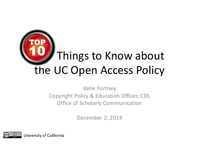 Things to Know about the UC Open Access Policy Katie Fortney Copyright Policy & Education Officer, CDL Office of Scholarly...