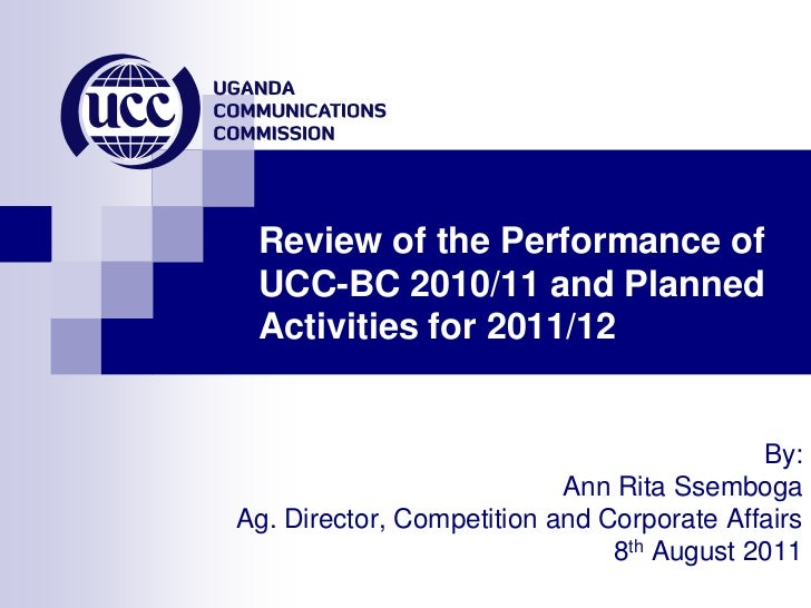 Review of the Performance of UCC-BC 2010/11 and Planned Activities for 2011/12<br />By: <br />Ann Rita Ssemboga<br />Ag. D...