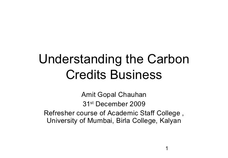 Understanding the Carbon   Credits Business             Amit Gopal Chauhan             31st December 2009Refresher course ...