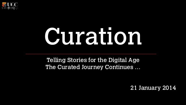 Curation Telling Stories for the Digital Age The Curated Journey Continues … ! !  21 January 2014