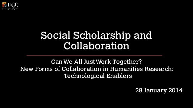 Social Scholarship and Collaboration Can We All Just Work Together? New Forms of Collaboration in Humanities Research: Tec...