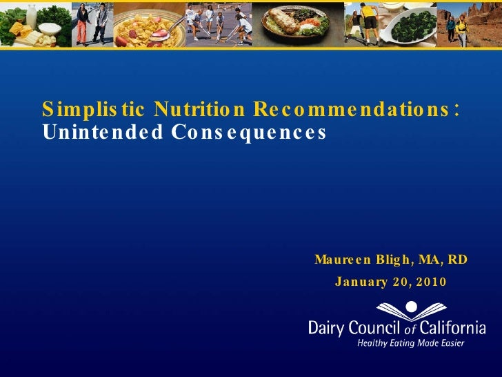 Simplistic Nutrition Recommendations:  Unintended Consequences Maureen Bligh, MA, RD January 20, 2010