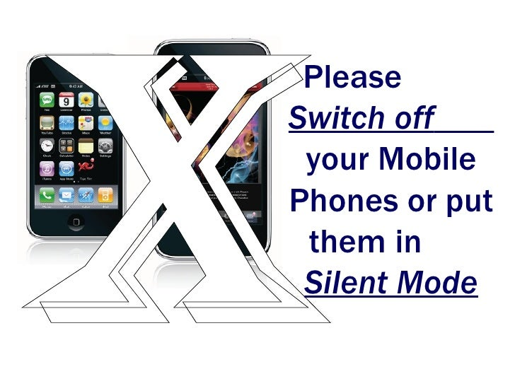 PleaseSwitch off your MobilePhones or put them in Silent Mode
