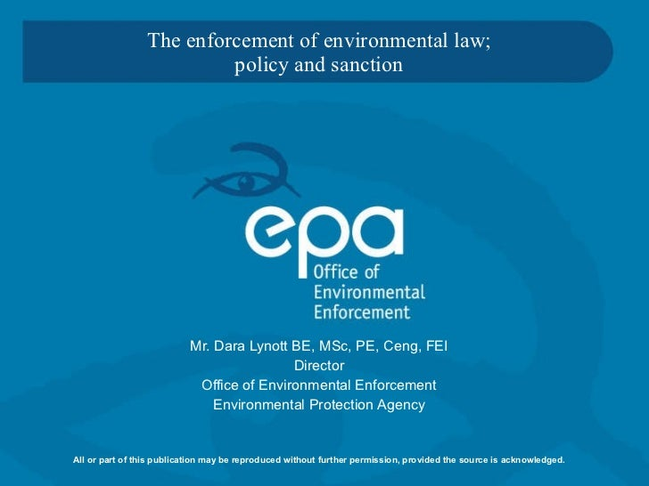 The enforcement of environmental law; policy and sanction   Mr. Dara Lynott BE, MSc, PE, Ceng, FEI Director Office of Envi...