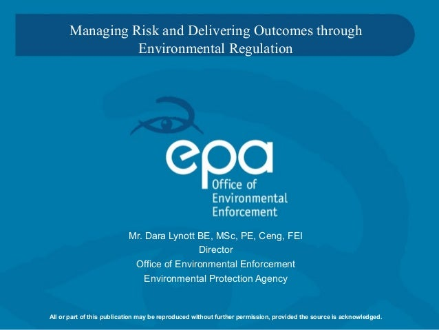 Managing Risk and Delivering Outcomes through Environmental Regulation Mr. Dara Lynott BE, MSc, PE, Ceng, FEI Director Off...