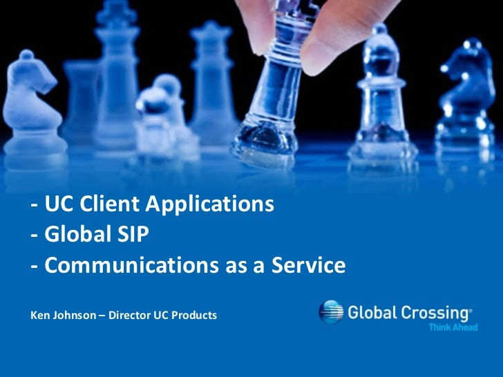 - UC Client Applications - Global SIP - Communications as a Service Ken Johnson – Director UC Products
