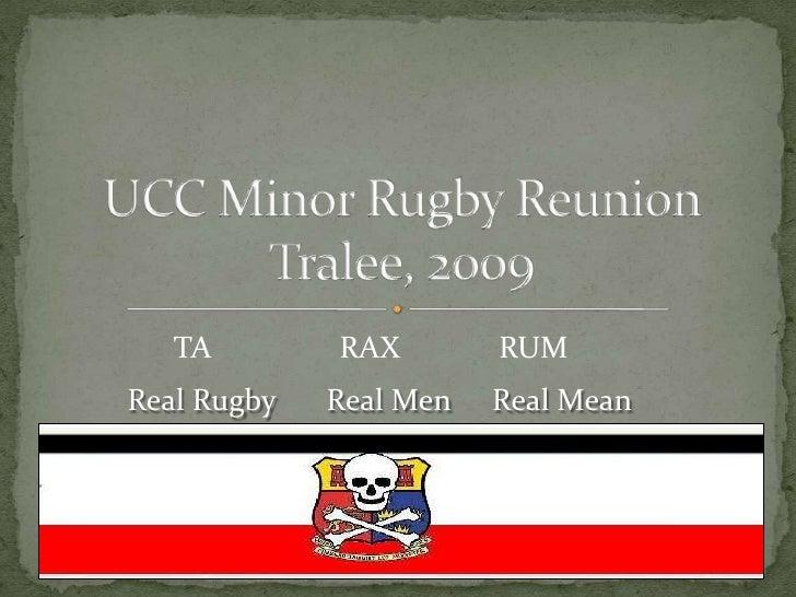 UCC Minor Rugby Reunion  Tralee, 2009<br />TA<br />RAX<br />RUM<br />Real Men<br />Real Rugby<br />Real Mean<br />
