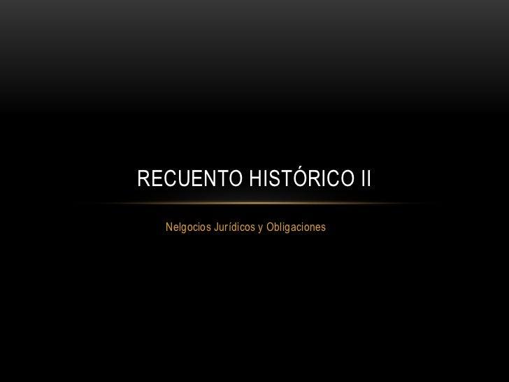 Nelgocios Jurídicos y Obligaciones<br />RECUENTO HISTÓRICO II<br />