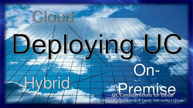 Cloud OnPremise  Hybrid  UC Considerations for Cloud  Presented at Conferences & Expos Todd Landry  Chicago NEC Confiden...