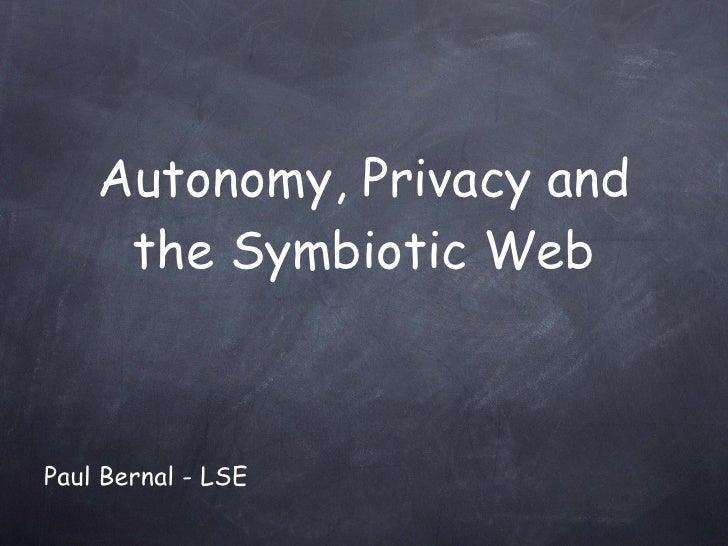 Autonomy, Privacy and the Symbiotic Web Paul Bernal - LSE