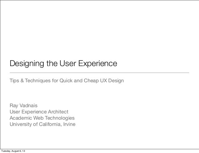Designing the User Experience Tips & Techniques for Quick and Cheap UX Design Ray Vadnais User Experience Architect Academ...