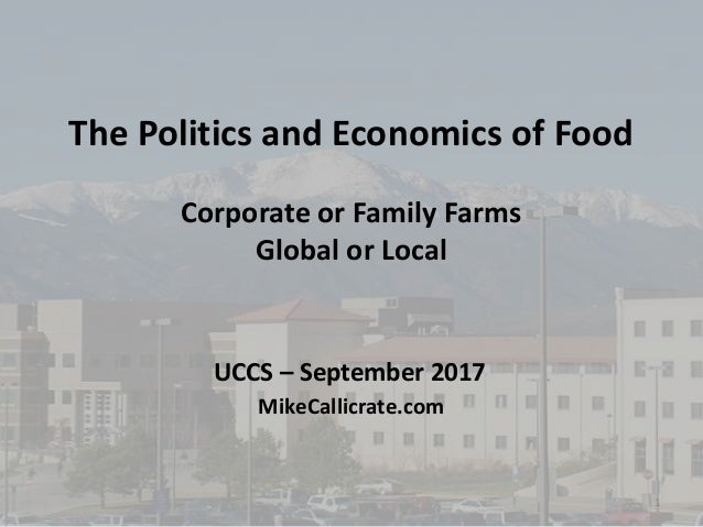 The Politics and Economics of Food Corporate or Family Farms Global or Local MikeCallicrate.com UCCS – September 2017 1