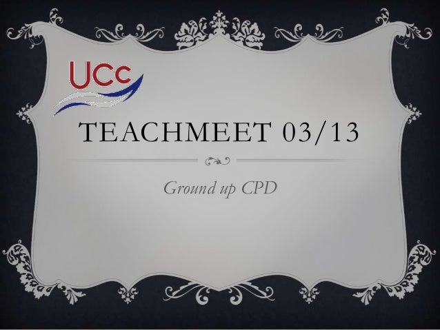 TEACHMEET 03/13    Ground up CPD