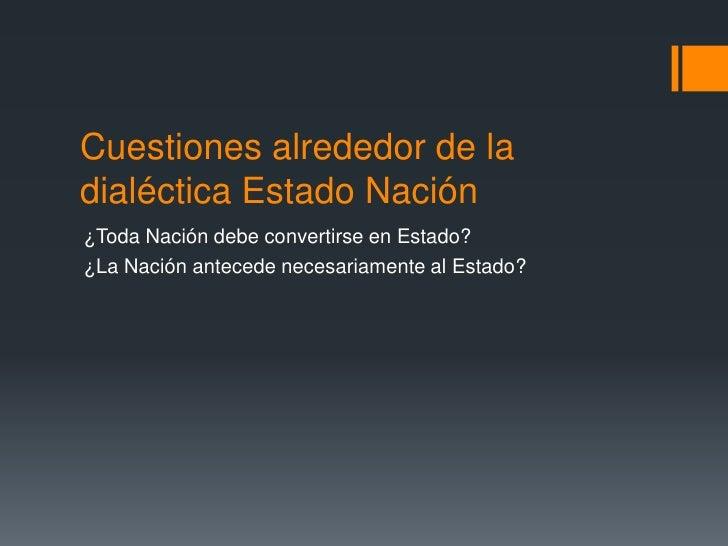 Cuestiones alrededor de la dialéctica Estado Nación<br />¿Toda Nación debe convertirse en Estado?<br />¿La Nación antecede...