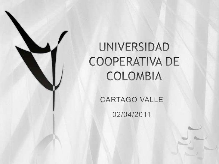 UNIVERSIDAD COOPERATIVA DE COLOMBIA<br />CARTAGO VALLE<br />02/04/2011<br />