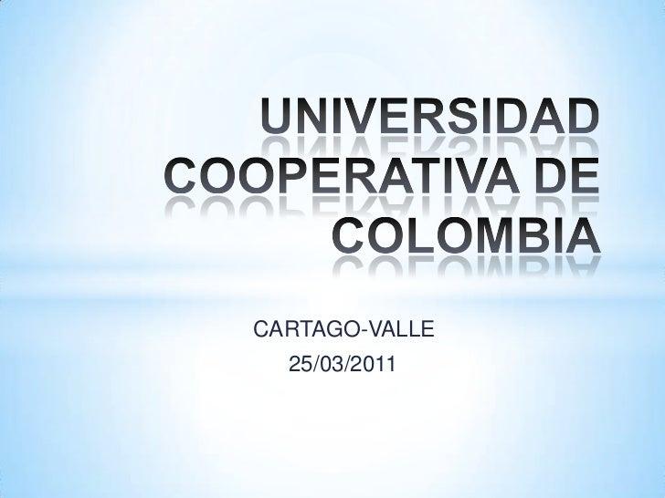 UNIVERSIDAD COOPERATIVA DE COLOMBIA<br />CARTAGO-VALLE<br />        25/03/2011<br />