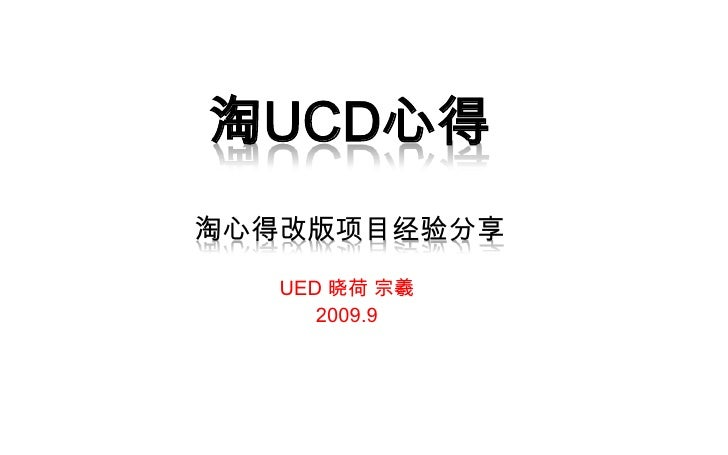 淘UCD心得淘心得改版项目经验分享<br />UED 晓荷 宗羲<br />2009.9<br />