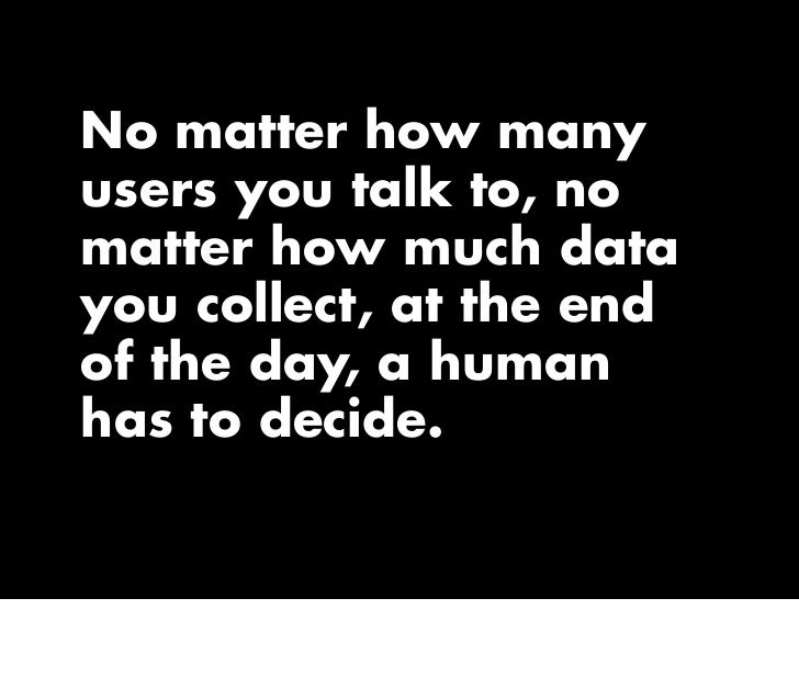 No matter how many users you talk to, no matter how much data you collect, at the end of the day, a human has to decide.