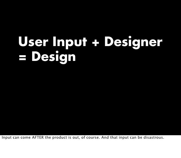 User Input + Designer         = Design     Input can come AFTER the product is out, of course. And that input can be disas...
