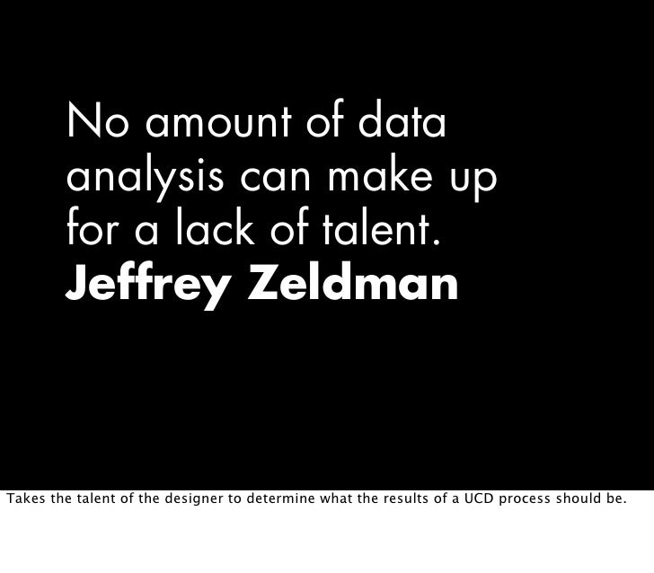 No amount of data         analysis can make up         for a lack of talent.         Jeffrey Zeldman    Takes the talent o...