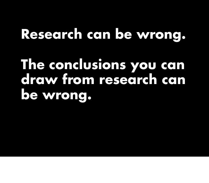 Research can be wrong.  The conclusions you can draw from research can be wrong.