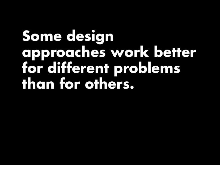Some design approaches work better for different problems than for others.