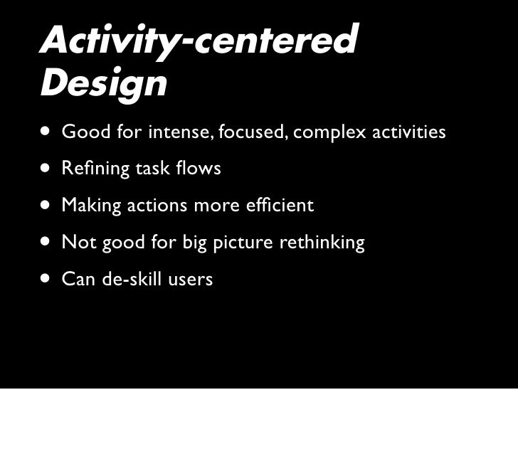 Activity-centered Design • Good for intense, focused, complex activities • Refining task flows • Making actions more efficien...
