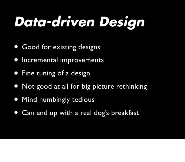 Data-driven Design • Good for existing designs • Incremental improvements • Fine tuning of a design • Not good at all for ...