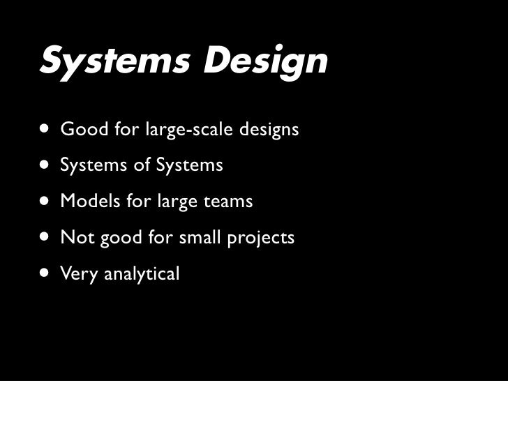 Systems Design • Good for large-scale designs • Systems of Systems • Models for large teams • Not good for small projects ...