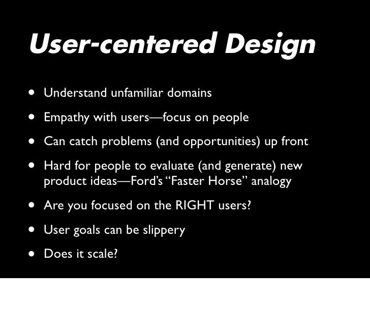 User-centered Design •   Understand unfamiliar domains  •   Empathy with users—focus on people  •   Can catch problems (an...