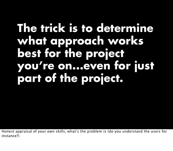 The trick is to determine         what approach works         best for the project         you're on...even for just      ...