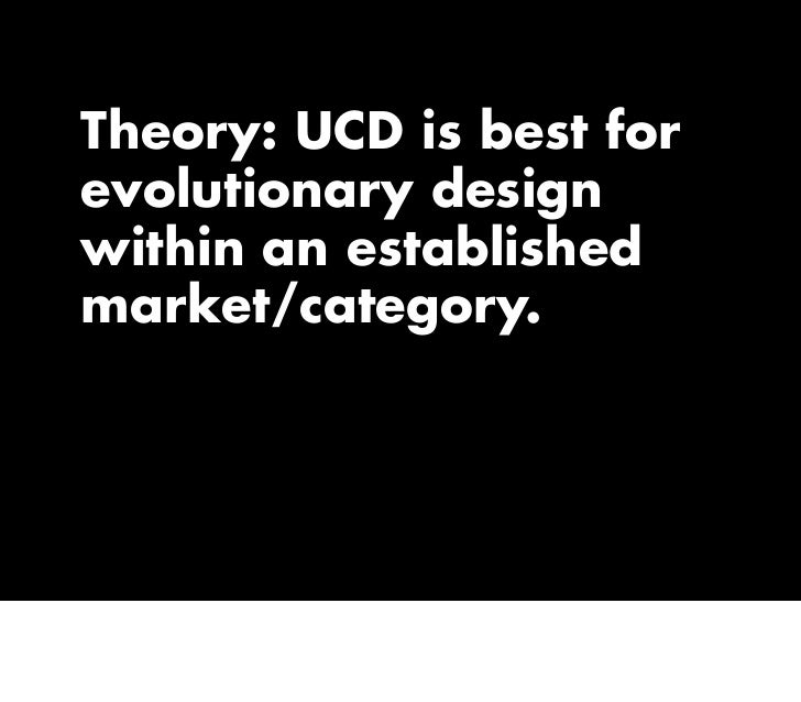 Theory: UCD is best for evolutionary design within an established market/category.