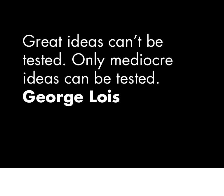 Great ideas can't be tested. Only mediocre ideas can be tested. George Lois