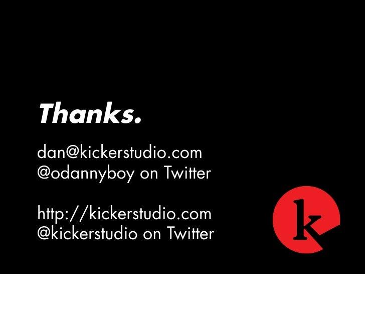Thanks. dan@kickerstudio.com @odannyboy on Twitter  http://kickerstudio.com @kickerstudio on Twitter