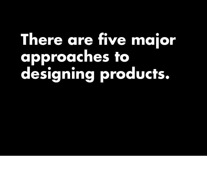 There are five major approaches to designing products.