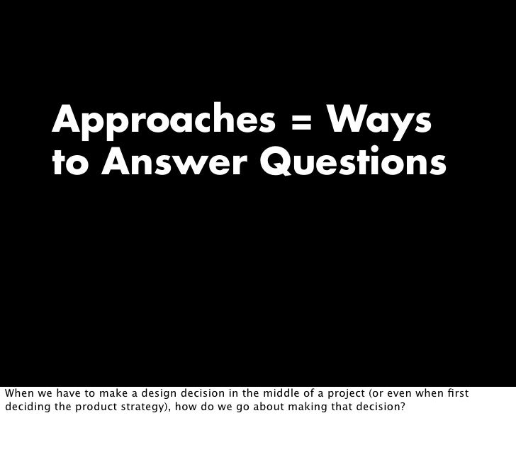 Approaches = Ways         to Answer Questions     When we have to make a design decision in the middle of a project (or ev...