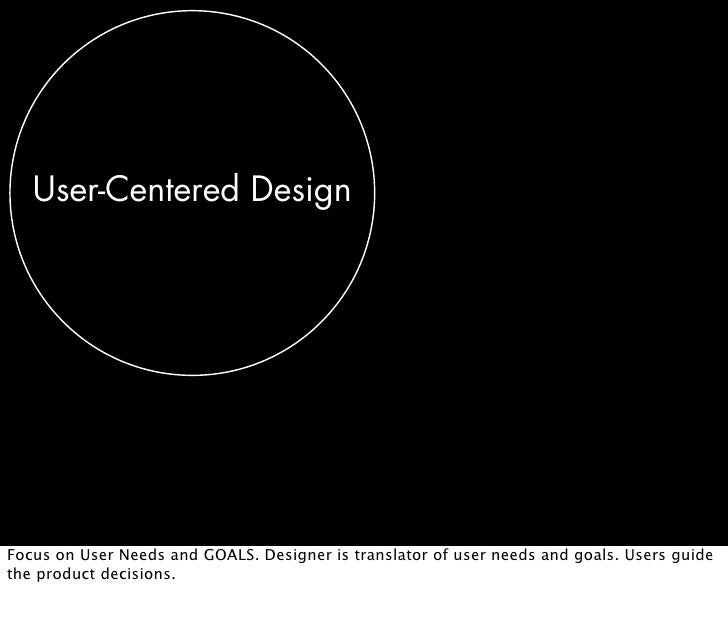 User-Centered Design     Focus on User Needs and GOALS. Designer is translator of user needs and goals. Users guide the pr...
