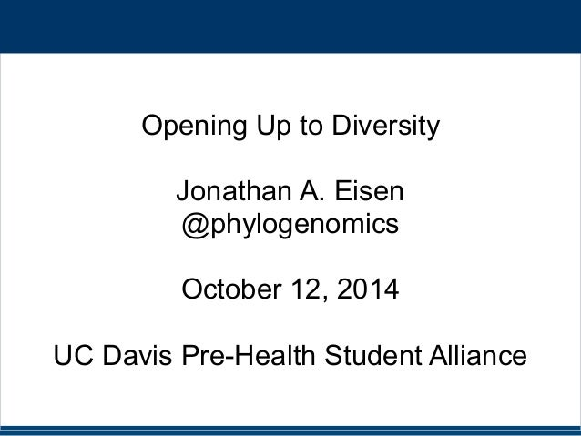 Opening Up to Diversity  !  Jonathan A. Eisen  @phylogenomics  !  October 12, 2014  !  UC Davis Pre-Health Student Allianc...