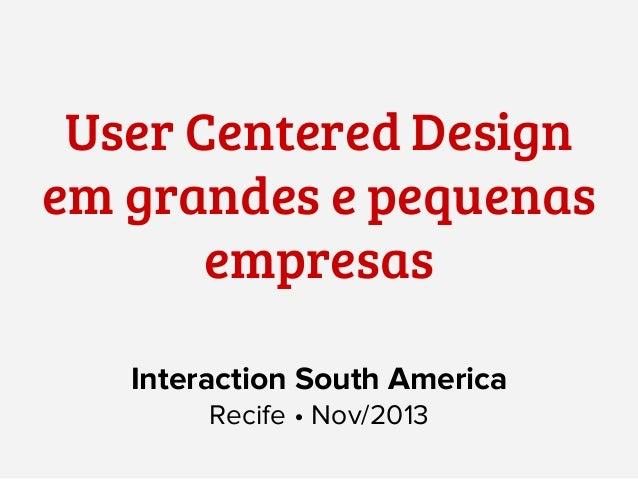 User Centered Design em grandes e pequenas empresas Interaction South America Recife • Nov/2013